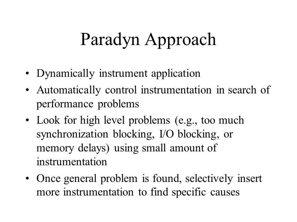 Dyninst Terminology point - location in a program where instrumentation can be inserted snippet - representation of a bit of executable code to be inserted into a program at a point e.g., To record number of times a procedure is invoked: –point - first instruction in the procedure –snippet - statement to increment a counter