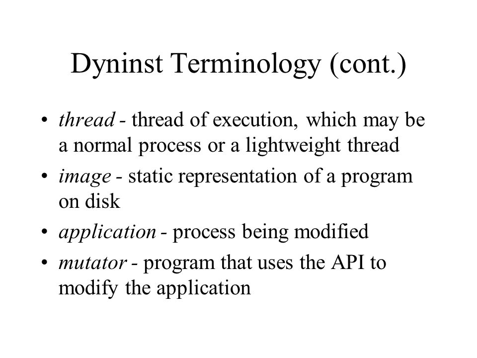 Dyninst Terminology (cont.) thread - thread of execution, which may be a normal process or a lightweight thread image - static representation of a program on disk application - process being modified mutator - program that uses the API to modify the application