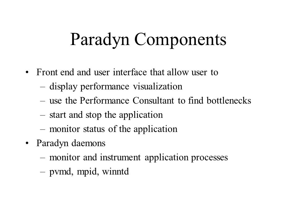 Paradyn Components Front end and user interface that allow user to –display performance visualization –use the Performance Consultant to find bottlenecks –start and stop the application –monitor status of the application Paradyn daemons –monitor and instrument application processes –pvmd, mpid, winntd