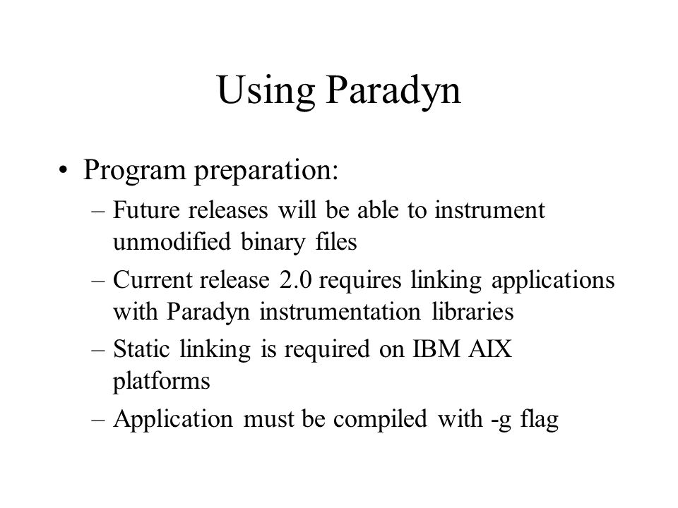Using Paradyn Program preparation: –Future releases will be able to instrument unmodified binary files –Current release 2.0 requires linking applications with Paradyn instrumentation libraries –Static linking is required on IBM AIX platforms –Application must be compiled with -g flag