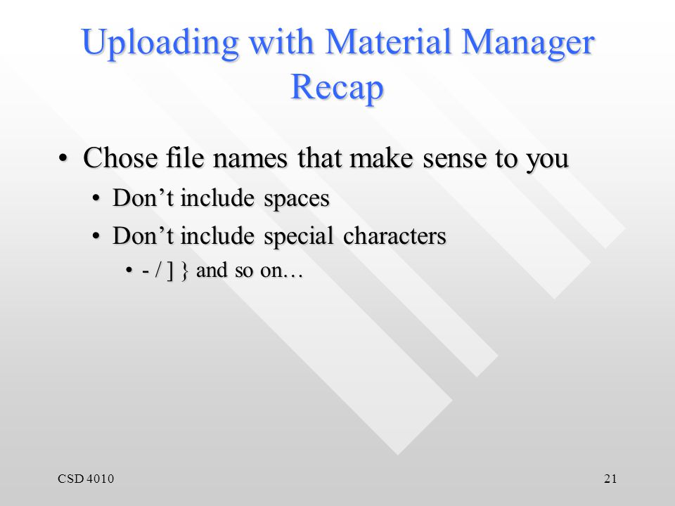 CSD 401021 Uploading with Material Manager Recap Chose file names that make sense to youChose file names that make sense to you Don't include spacesDon't include spaces Don't include special charactersDon't include special characters - / ] } and so on…- / ] } and so on…