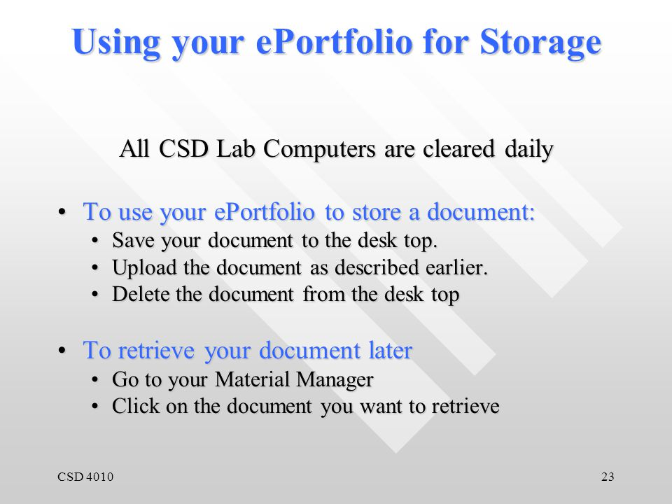 CSD 401023 Using your ePortfolio for Storage All CSD Lab Computers are cleared daily To use your ePortfolio to store a document:To use your ePortfolio to store a document: Save your document to the desk top.Save your document to the desk top.