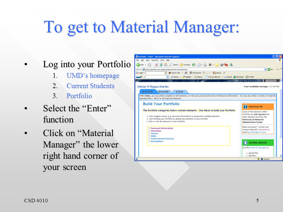 CSD 40106 Material Manager Material manager manages all the artifacts contained in your ePortfolioMaterial manager manages all the artifacts contained in your ePortfolio From material manager you can:From material manager you can: 1.Upload files 2.Add URLs 3.Attach and detach materials to elements 4.View information you've added to your Portfolio 5.Delete information you've added to your Portfolio Bottom line: It gets anything outside of Portfolio into Portfolio & vice versaBottom line: It gets anything outside of Portfolio into Portfolio & vice versa
