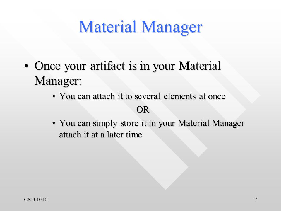 CSD 40107 Material Manager Once your artifact is in your Material Manager:Once your artifact is in your Material Manager: You can attach it to several elements at onceYou can attach it to several elements at onceOR You can simply store it in your Material Manager attach it at a later timeYou can simply store it in your Material Manager attach it at a later time