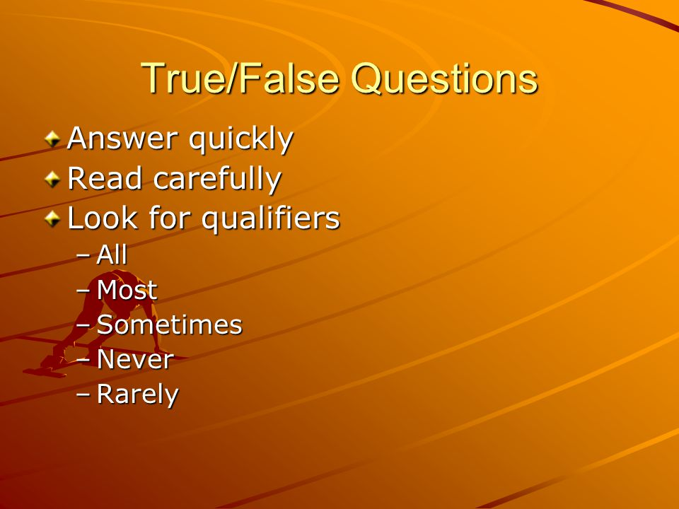True/False Questions Answer quickly Read carefully Look for qualifiers –All –Most –Sometimes –Never –Rarely
