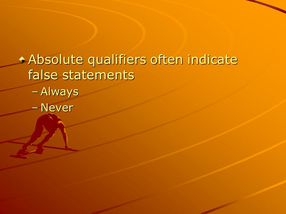 Absolute qualifiers often indicate false statements –Always –Never