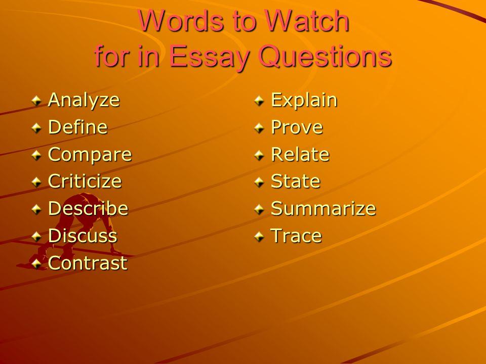Words to Watch for in Essay Questions AnalyzeDefineCompareCriticizeDescribeDiscussContrastExplainProveRelateStateSummarizeTrace