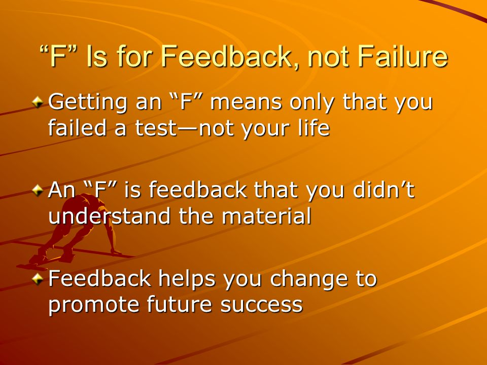 """F"" Is for Feedback, not Failure Getting an ""F"" means only that you failed a test—not your life An ""F"" is feedback that you didn't understand the mate"
