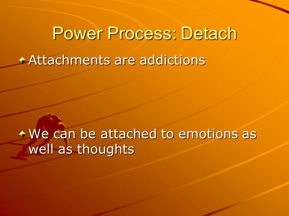 Attachments are addictions We can be attached to emotions as well as thoughts