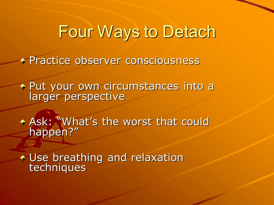 "Four Ways to Detach Practice observer consciousness Put your own circumstances into a larger perspective Ask: ""What's the worst that could happen?"" Us"