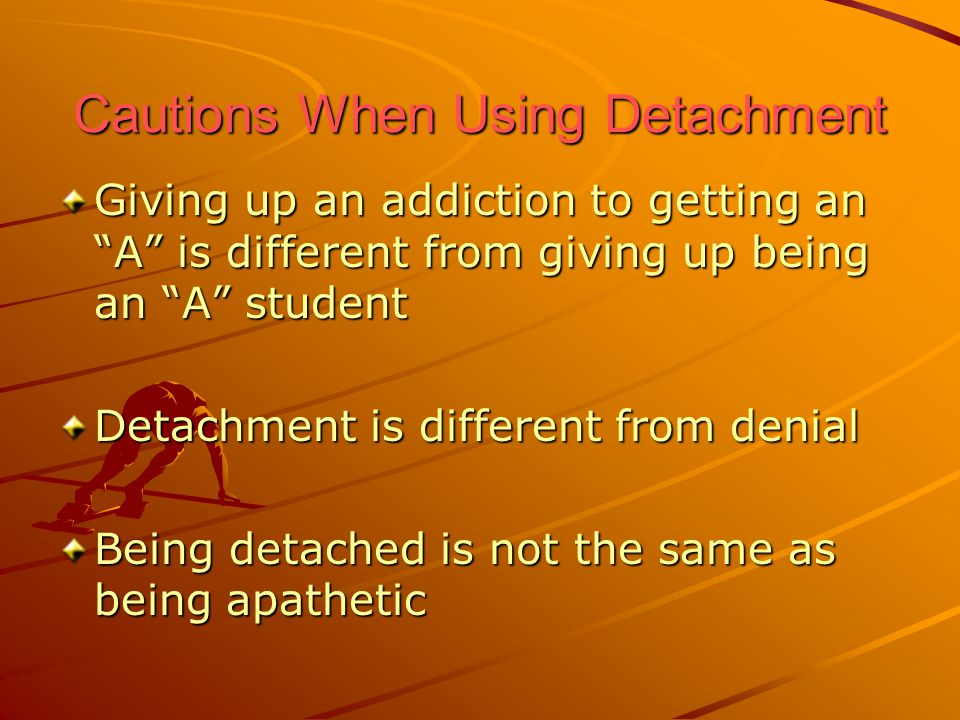"Cautions When Using Detachment Giving up an addiction to getting an ""A"" is different from giving up being an ""A"" student Detachment is different from"