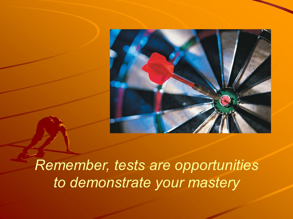 Remember, tests are opportunities to demonstrate your mastery
