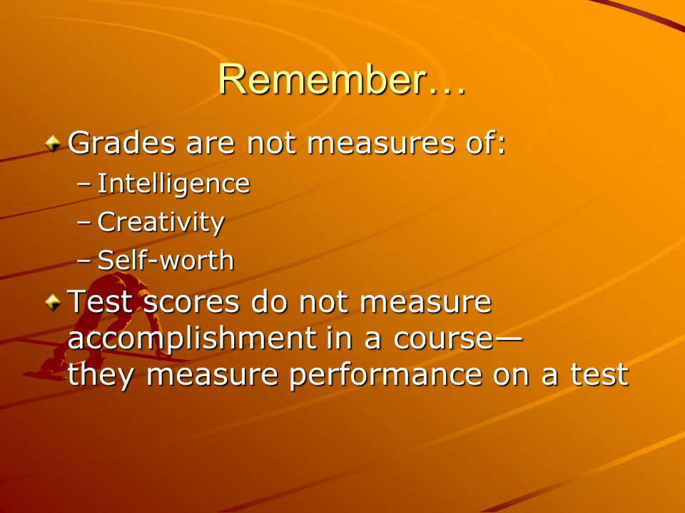 Remember… Grades are not measures of: –Intelligence –Creativity –Self-worth Test scores do not measure accomplishment in a course— they measure perfor