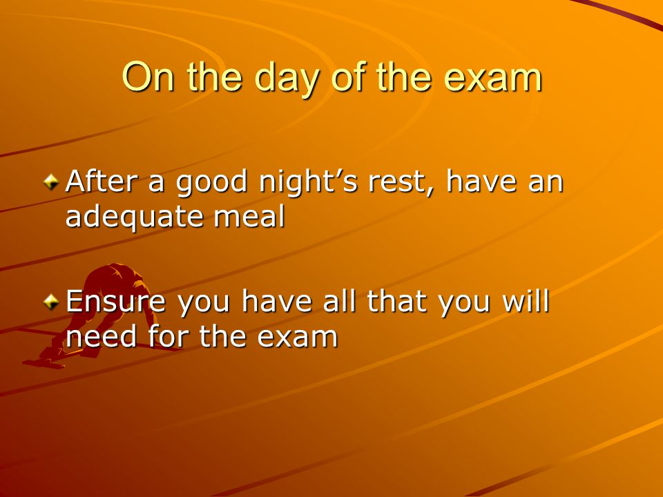 On the day of the exam After a good night's rest, have an adequate meal Ensure you have all that you will need for the exam