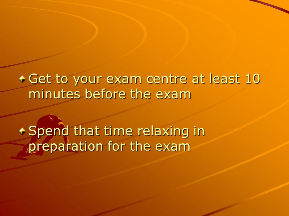 Get to your exam centre at least 10 minutes before the exam Spend that time relaxing in preparation for the exam