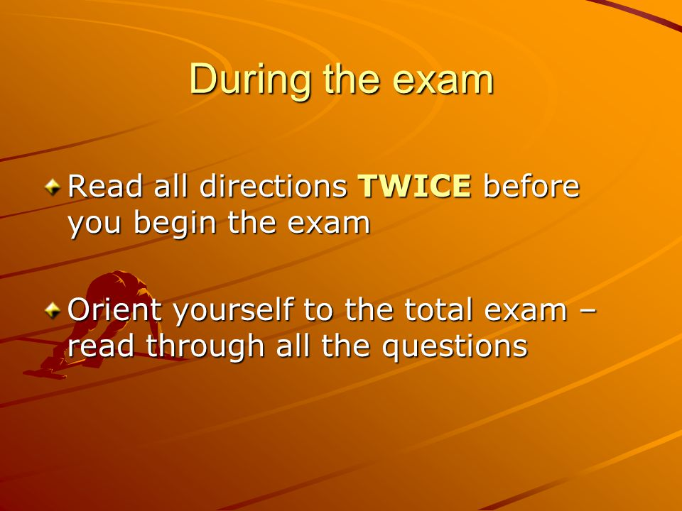 During the exam Read all directions TWICE before you begin the exam Orient yourself to the total exam – read through all the questions