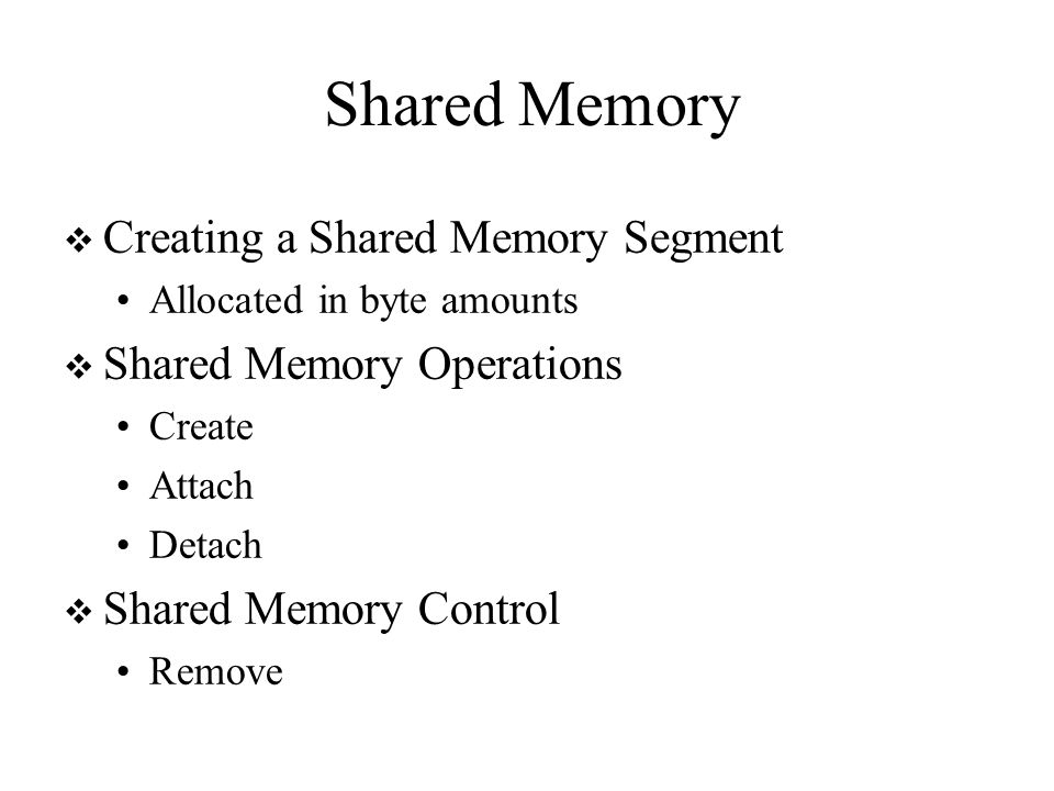 Shared Memory  Creating a Shared Memory Segment Allocated in byte amounts  Shared Memory Operations Create Attach Detach  Shared Memory Control Remove