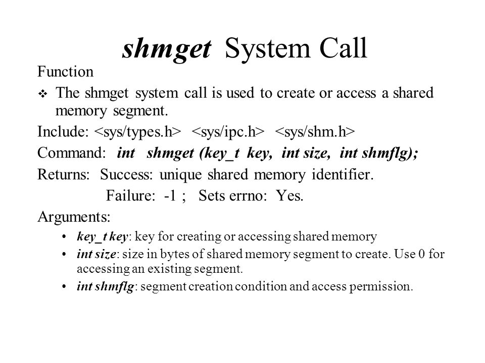 shmget System Call Function  The shmget system call is used to create or access a shared memory segment.