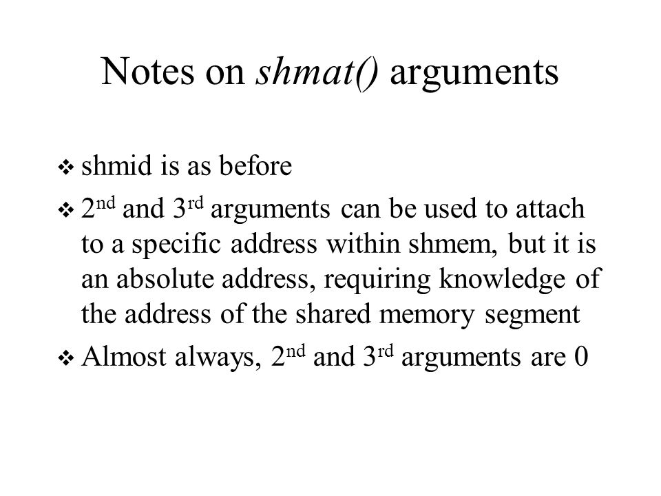Notes on shmat() arguments  shmid is as before  2 nd and 3 rd arguments can be used to attach to a specific address within shmem, but it is an absolute address, requiring knowledge of the address of the shared memory segment  Almost always, 2 nd and 3 rd arguments are 0