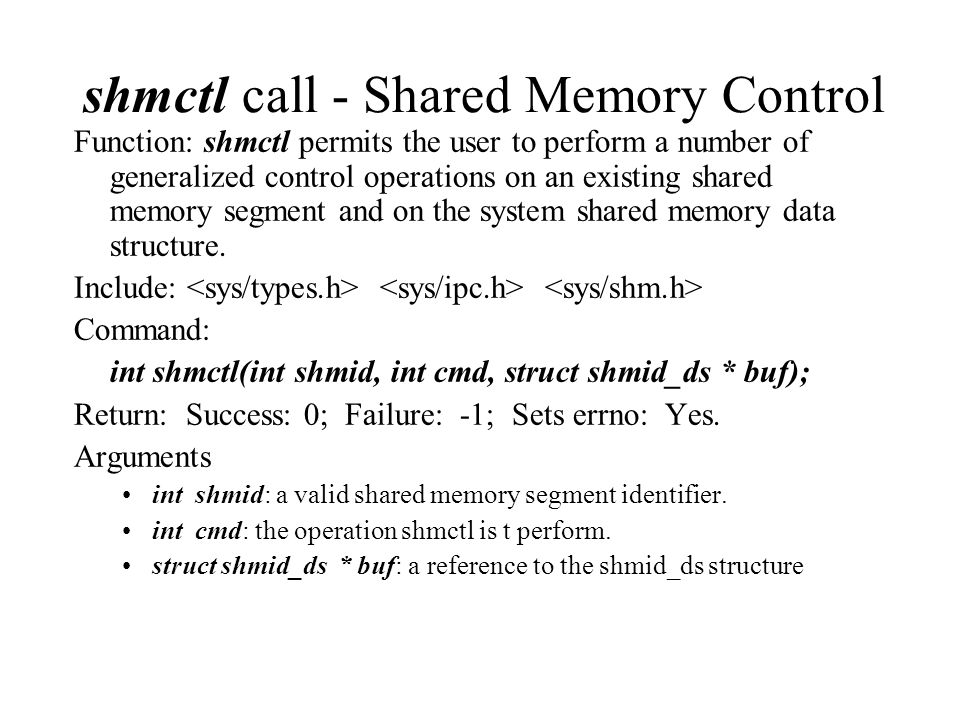 shmctl call - Shared Memory Control Function: shmctl permits the user to perform a number of generalized control operations on an existing shared memory segment and on the system shared memory data structure.