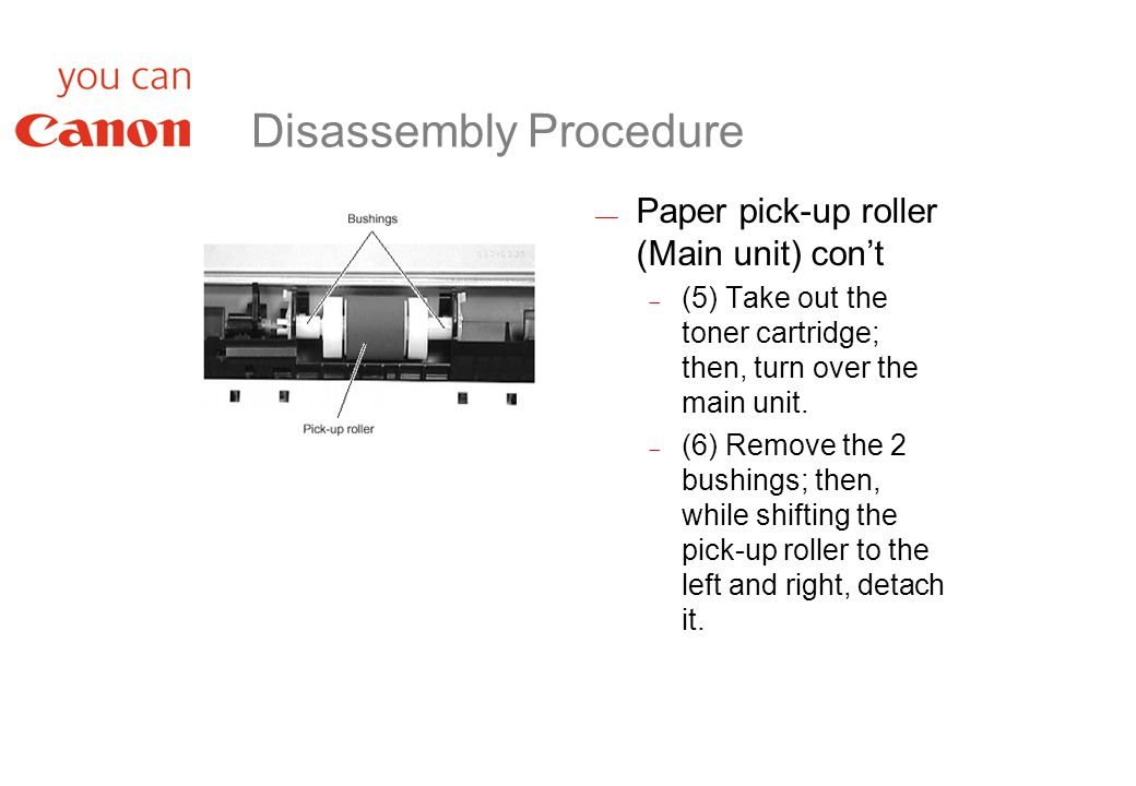 Disassembly Procedure  Paper pick-up roller (Main unit) con't  (5) Take out the toner cartridge; then, turn over the main unit.
