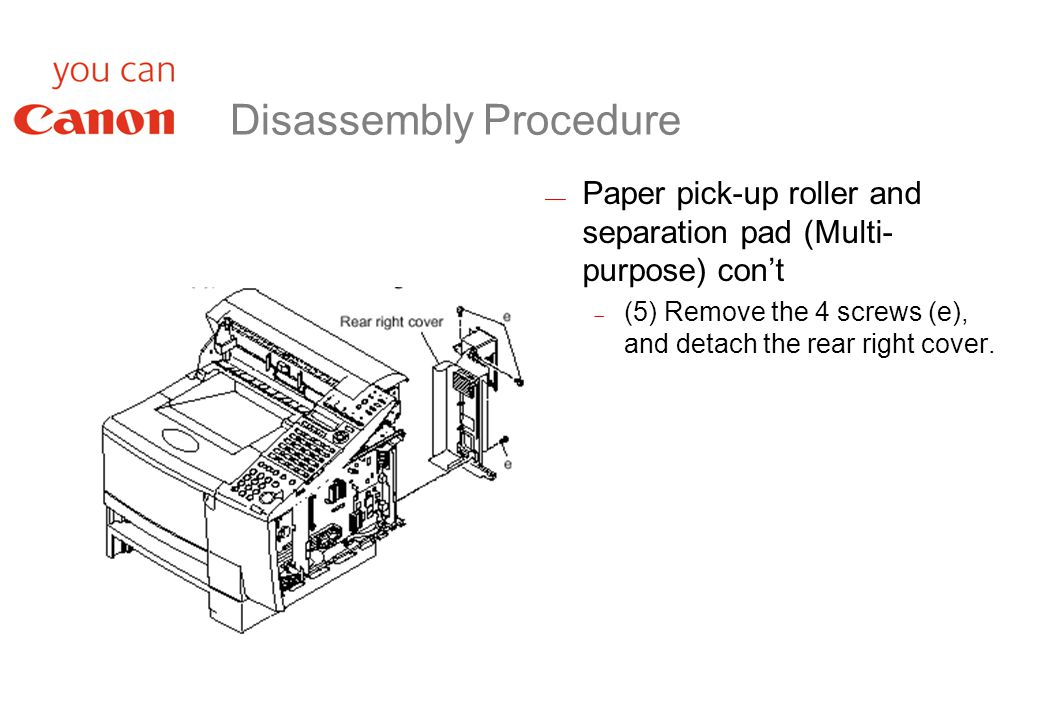 Disassembly Procedure  Paper pick-up roller and separation pad (Multi- purpose) con't  (5) Remove the 4 screws (e), and detach the rear right cover.