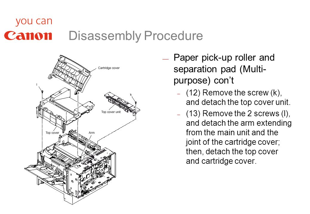 Disassembly Procedure  Paper pick-up roller and separation pad (Multi- purpose) con't  (12) Remove the screw (k), and detach the top cover unit.