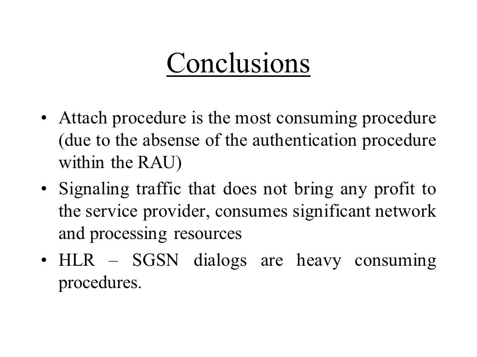 Conclusions Attach procedure is the most consuming procedure (due to the absense of the authentication procedure within the RAU) Signaling traffic tha