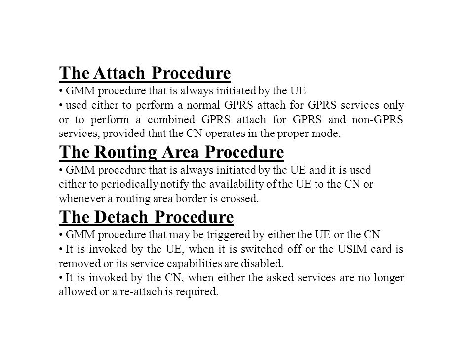 The Attach Procedure GMM procedure that is always initiated by the UE used either to perform a normal GPRS attach for GPRS services only or to perform