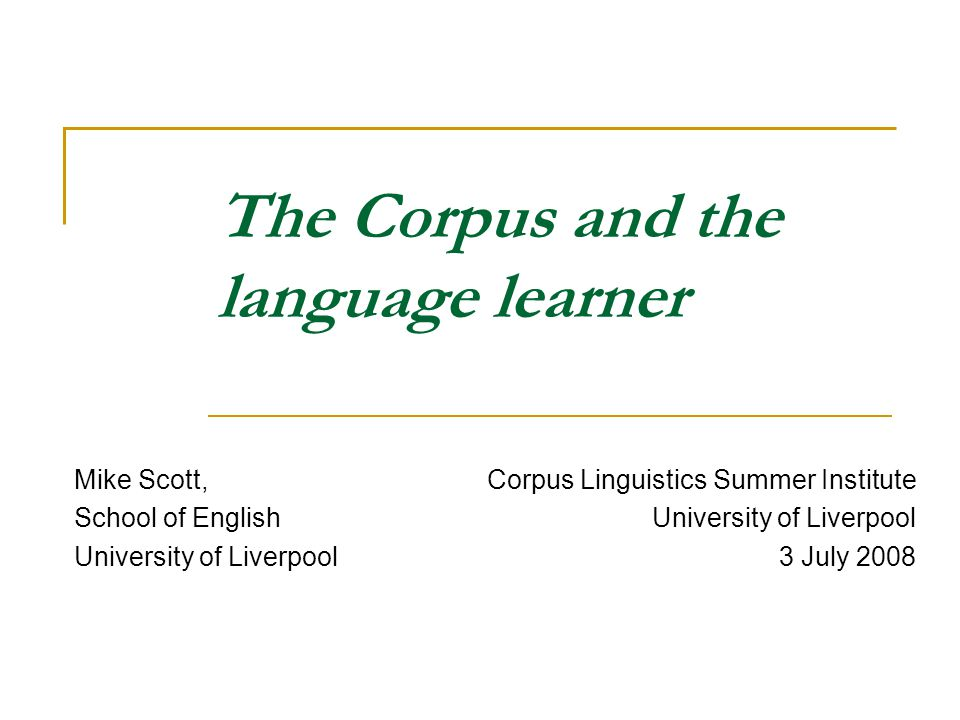 The Corpus and the language learner Mike Scott, School of English University of Liverpool Corpus Linguistics Summer Institute University of Liverpool 3 July 2008