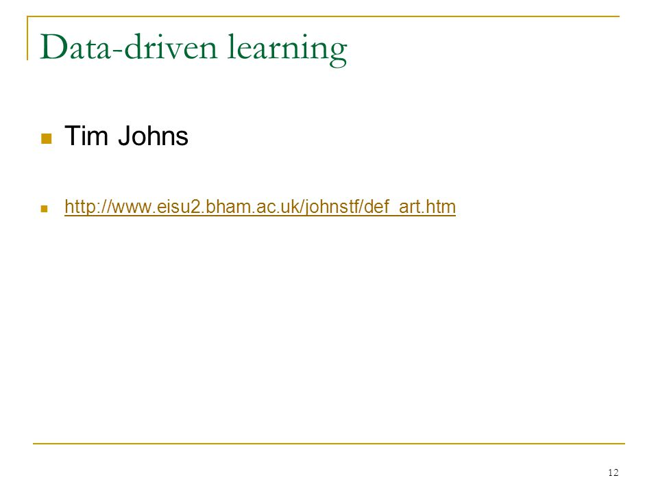 12 Data-driven learning Tim Johns http://www.eisu2.bham.ac.uk/johnstf/def_art.htm