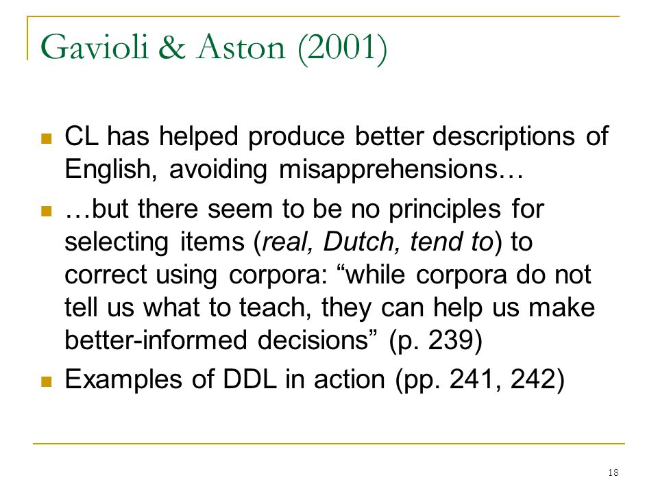 18 Gavioli & Aston (2001) CL has helped produce better descriptions of English, avoiding misapprehensions… …but there seem to be no principles for selecting items (real, Dutch, tend to) to correct using corpora: while corpora do not tell us what to teach, they can help us make better-informed decisions (p.