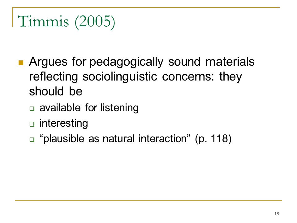 19 Timmis (2005) Argues for pedagogically sound materials reflecting sociolinguistic concerns: they should be  available for listening  interesting  plausible as natural interaction (p.