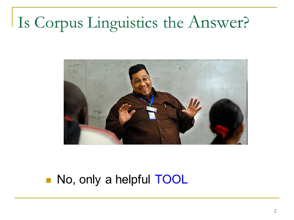 2 Is Corpus Linguistics the Answer No, only a helpful TOOL