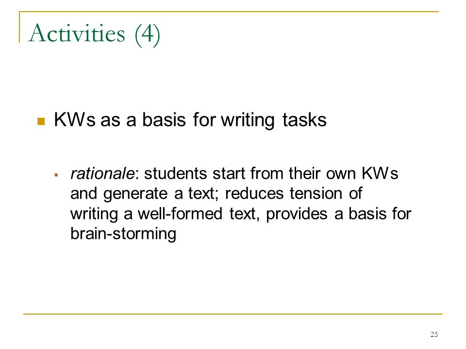 25 Activities (4) KWs as a basis for writing tasks  rationale: students start from their own KWs and generate a text; reduces tension of writing a well-formed text, provides a basis for brain-storming