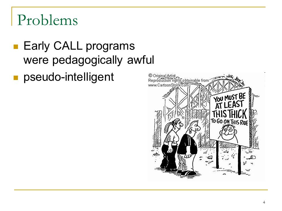 4 Problems Early CALL programs were pedagogically awful pseudo-intelligent