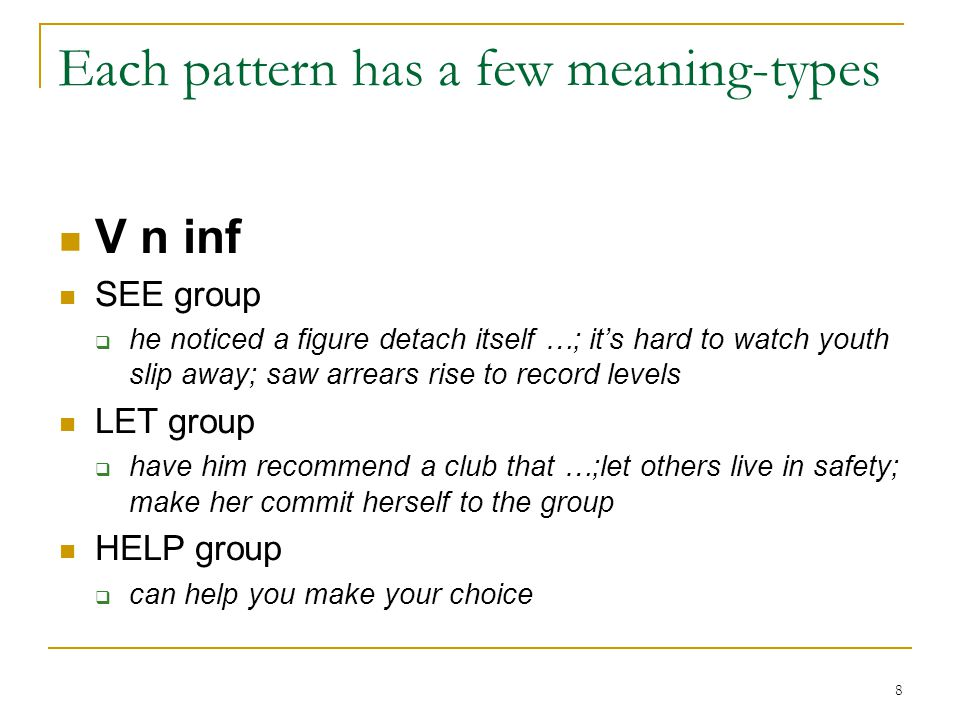 8 Each pattern has a few meaning-types V n inf SEE group  he noticed a figure detach itself …; it's hard to watch youth slip away; saw arrears rise to record levels LET group  have him recommend a club that …;let others live in safety; make her commit herself to the group HELP group  can help you make your choice