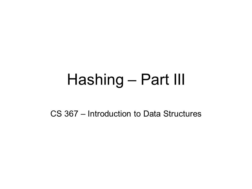 Hashing – Part III CS 367 – Introduction to Data Structures