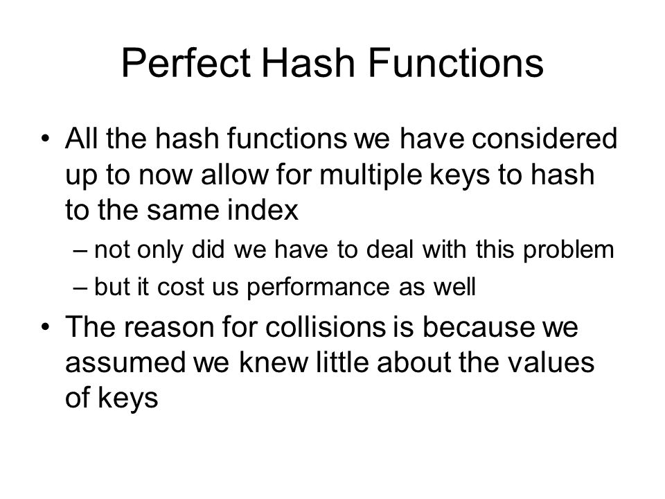 Perfect Hash Functions If we know something about the keys, it's possible to write a hash function that will never have collisions –this is called a perfect hash function For example, –if you had a class with exactly 100 students and each was given a 2 digit ID, your hash function could simply be to use the students ID number to index into the table