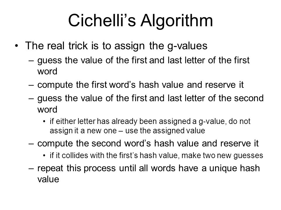 Cichelli's Algorithm The real trick is to assign the g-values –guess the value of the first and last letter of the first word –compute the first word's hash value and reserve it –guess the value of the first and last letter of the second word if either letter has already been assigned a g-value, do not assign it a new one – use the assigned value –compute the second word's hash value and reserve it if it collides with the first's hash value, make two new guesses –repeat this process until all words have a unique hash value