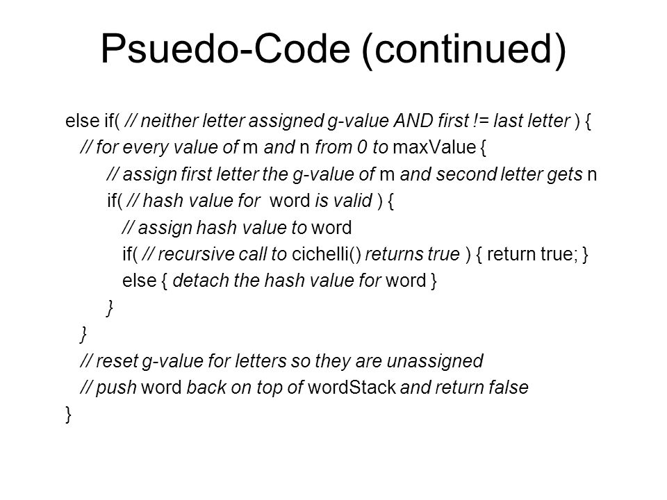 Psuedo-Code (continued) else if( // neither letter assigned g-value AND first != last letter ) { // for every value of m and n from 0 to maxValue { // assign first letter the g-value of m and second letter gets n if( // hash value for word is valid ) { // assign hash value to word if( // recursive call to cichelli() returns true ) { return true; } else { detach the hash value for word } } // reset g-value for letters so they are unassigned // push word back on top of wordStack and return false }