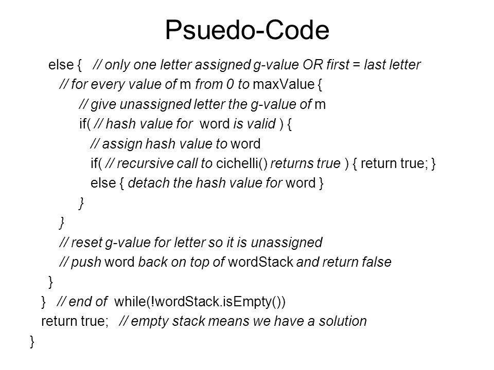 Psuedo-Code else { // only one letter assigned g-value OR first = last letter // for every value of m from 0 to maxValue { // give unassigned letter the g-value of m if( // hash value for word is valid ) { // assign hash value to word if( // recursive call to cichelli() returns true ) { return true; } else { detach the hash value for word } } // reset g-value for letter so it is unassigned // push word back on top of wordStack and return false } } // end of while(!wordStack.isEmpty()) return true; // empty stack means we have a solution }