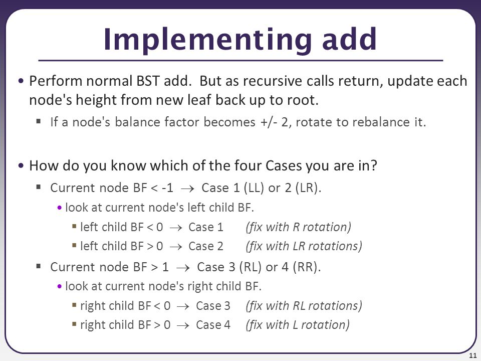 11 Implementing add Perform normal BST add.