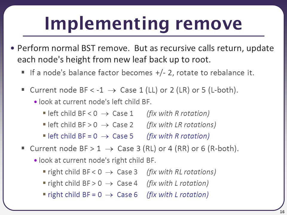 16 Implementing remove Perform normal BST remove.