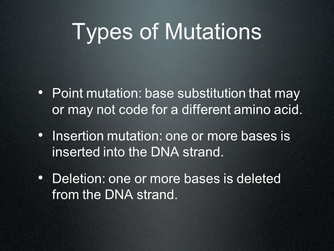 Types of Mutations Point mutation: base substitution that may or may not code for a different amino acid. Insertion mutation: one or more bases is ins