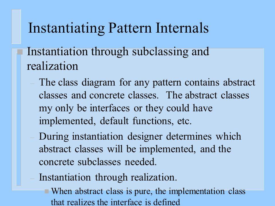Instantiating Pattern Internals n Instantiation through subclassing and realization – The class diagram for any pattern contains abstract classes and
