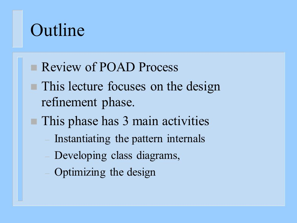 Outline n Review of POAD Process n This lecture focuses on the design refinement phase. n This phase has 3 main activities – Instantiating the pattern