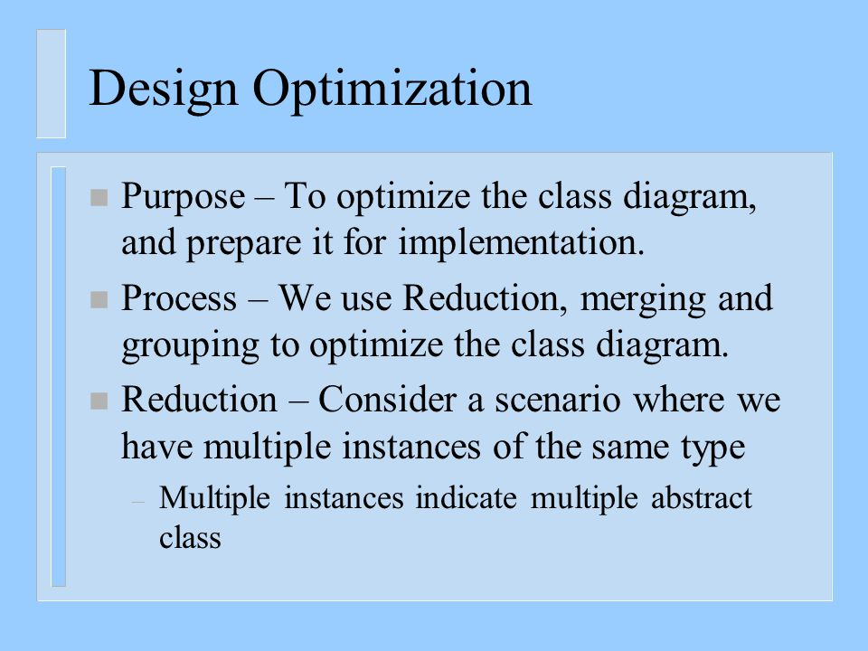 Design Optimization n Purpose – To optimize the class diagram, and prepare it for implementation. n Process – We use Reduction, merging and grouping t
