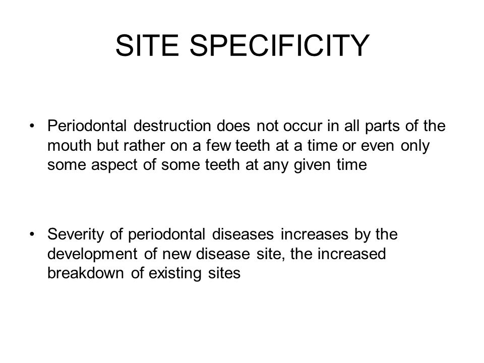 SITE SPECIFICITY Periodontal destruction does not occur in all parts of the mouth but rather on a few teeth at a time or even only some aspect of some teeth at any given time Severity of periodontal diseases increases by the development of new disease site, the increased breakdown of existing sites