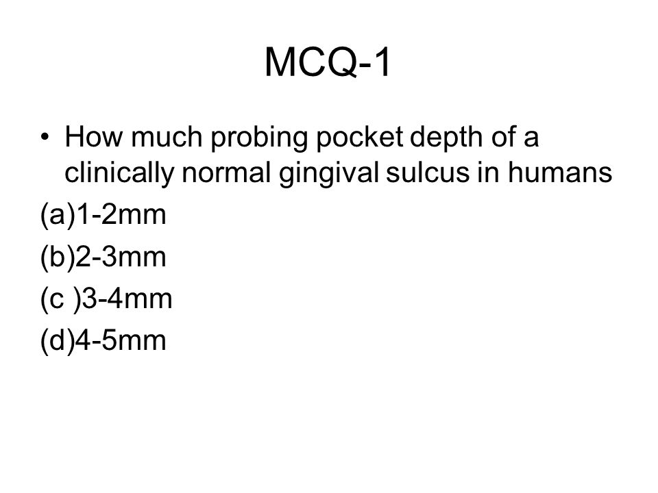 MCQ-1 How much probing pocket depth of a clinically normal gingival sulcus in humans (a)1-2mm (b)2-3mm (c )3-4mm (d)4-5mm